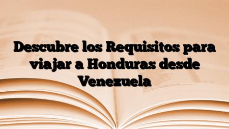 Descubre los Requisitos para viajar a Honduras desde Venezuela
