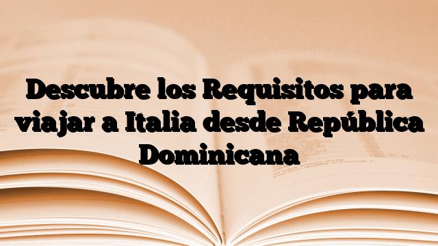 Descubre los Requisitos para viajar a Italia desde República Dominicana