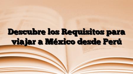 Descubre los Requisitos para viajar a México desde Perú
