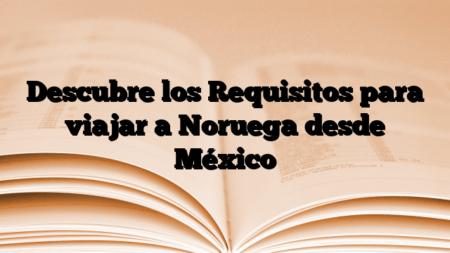 Descubre los Requisitos para viajar a Noruega desde México