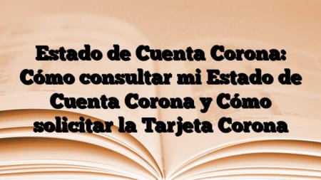 Estado de Cuenta Corona: Cómo consultar mi Estado de Cuenta Corona y Cómo solicitar la Tarjeta Corona