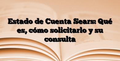 Estado de Cuenta Sears: Qué es, cómo solicitarlo y su consulta