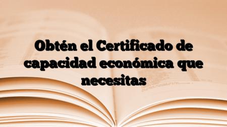 Obtén el Certificado de capacidad económica que necesitas