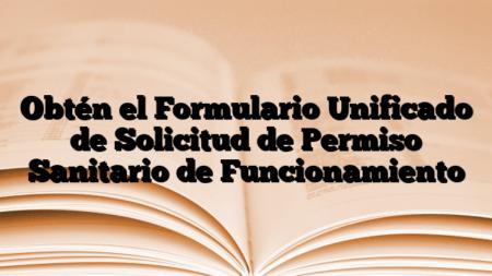 Obtén el Formulario Unificado de Solicitud de Permiso Sanitario de Funcionamiento