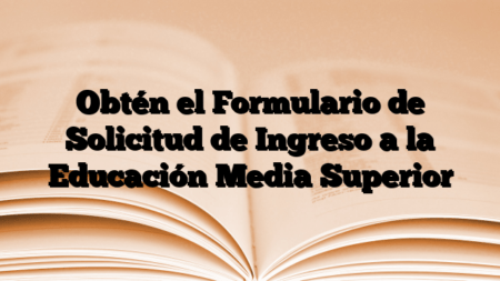 Obtén el Formulario de Solicitud de Ingreso a la Educación Media Superior