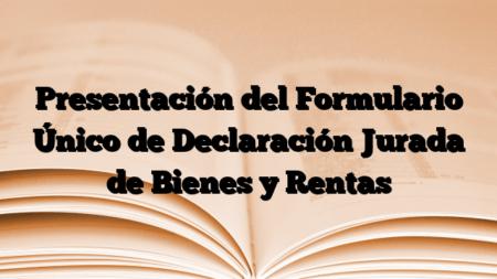 Presentación del Formulario Único de Declaración Jurada de Bienes y Rentas