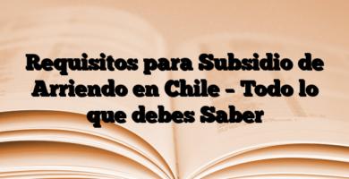 Requisitos para Subsidio de Arriendo en Chile – Todo lo que debes Saber