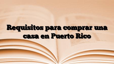 Requisitos para comprar una casa en Puerto Rico