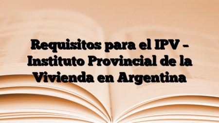 Requisitos para el IPV – Instituto Provincial de la Vivienda en Argentina