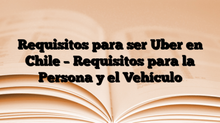 Requisitos para ser Uber en Chile – Requisitos para la Persona y el Vehículo