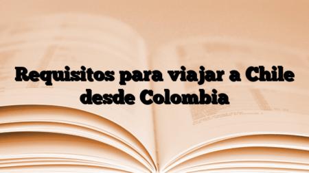 Requisitos para viajar a Chile desde Colombia
