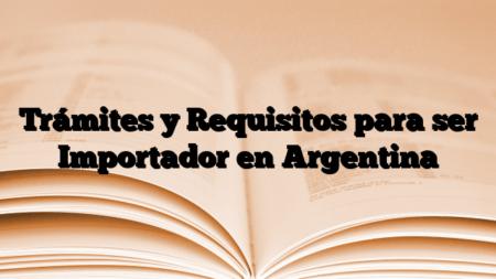 Trámites y Requisitos para ser Importador en Argentina